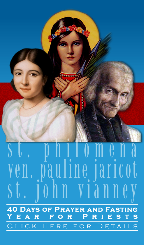 Saint John Vianney, Saint Philomena and Venerable Pauline Jaricot.  40 Days of Prayer and Fasting Year for Priests. Click Here for Details.